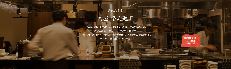 """港区六本木 肉屋 格之進 F """"FLAG SHIP SHOP TO THE FUTURE"""" """"FOUNDATION""""2つの意味を持つ「F」を店名に掲げた、一関・岩手の食財を、首都圏や世界の皆様へ発信する「旗艦店」。それが「肉屋格之進 F」です。"""