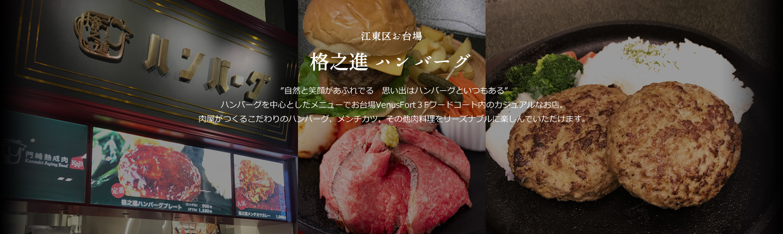 """江東区お台場 格之進 ハンバーグ """"自然と笑顔があふれでる 思い出はハンバーグといつもある""""ハンバーグを中心としたメニューでお台場VenusFort3Fフードコート内のカジュアルなお店。肉屋がつくるこだわりのハンバーグ、メンチカツ、その他肉料理をリーズナブルに楽しんでいただけます。"""