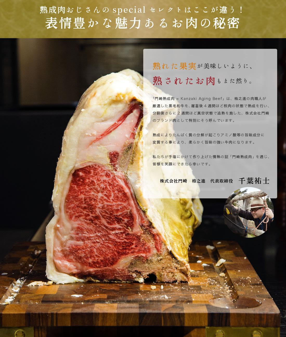 「門崎熟成肉 = Kanzaki Aging Beef」は、格之進の肉職人が厳選した黒毛和牛を、屠畜後4週間ほど枝肉の状態で熟成を行い、分割後さらに2週間ほど真空状態で追熟を施した、株式会社門崎のブランド肉として特別にそう呼んでいます。熟成によりたんぱく質の分解が起こりアミノ酸等の旨味成分に変質する事により、柔らかく旨味の強い牛肉になります。私たちが手塩にかけて作り上げた情熱の証「門崎熟成肉」を通じ、皆様を笑顔にできたら幸いです。